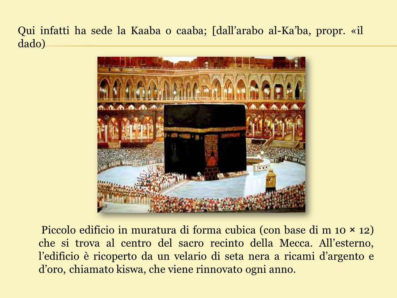Qui infatti ha sede la Kaaba o caaba; [dall'arabo al-Ka'ba, propr. «il dado) Piccolo edificio in muratura di forma cubica (con base di m 10 × 12) che