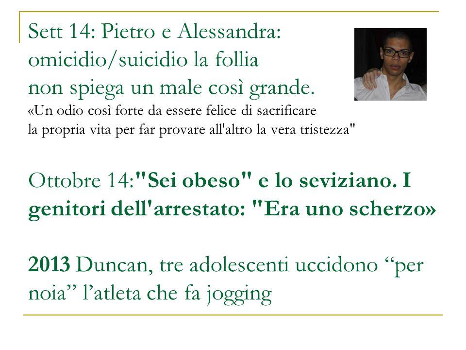 Sett 14: Pietro e Alessandra: omicidio/suicidio la follia non spiega un male così grande. «Un odio così forte da essere felice di sacrificare la propr