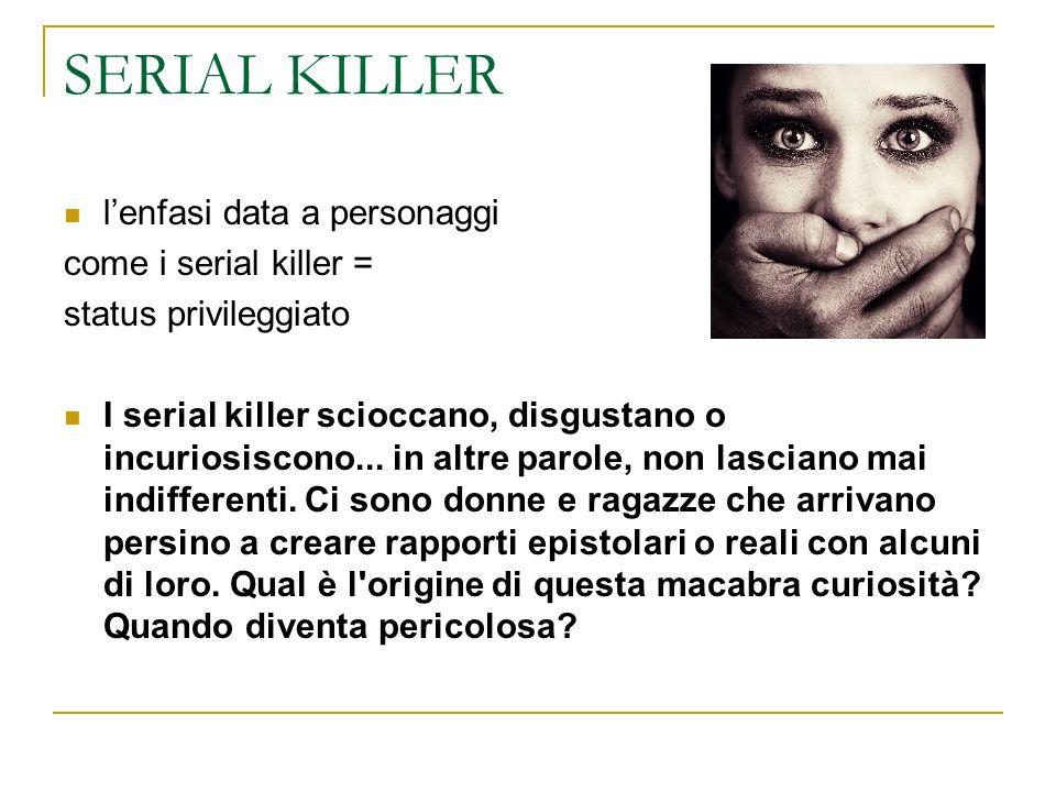 SERIAL KILLER l'enfasi data a personaggi come i serial killer = status privileggiato I serial killer scioccano, disgustano o incuriosiscono... in altr