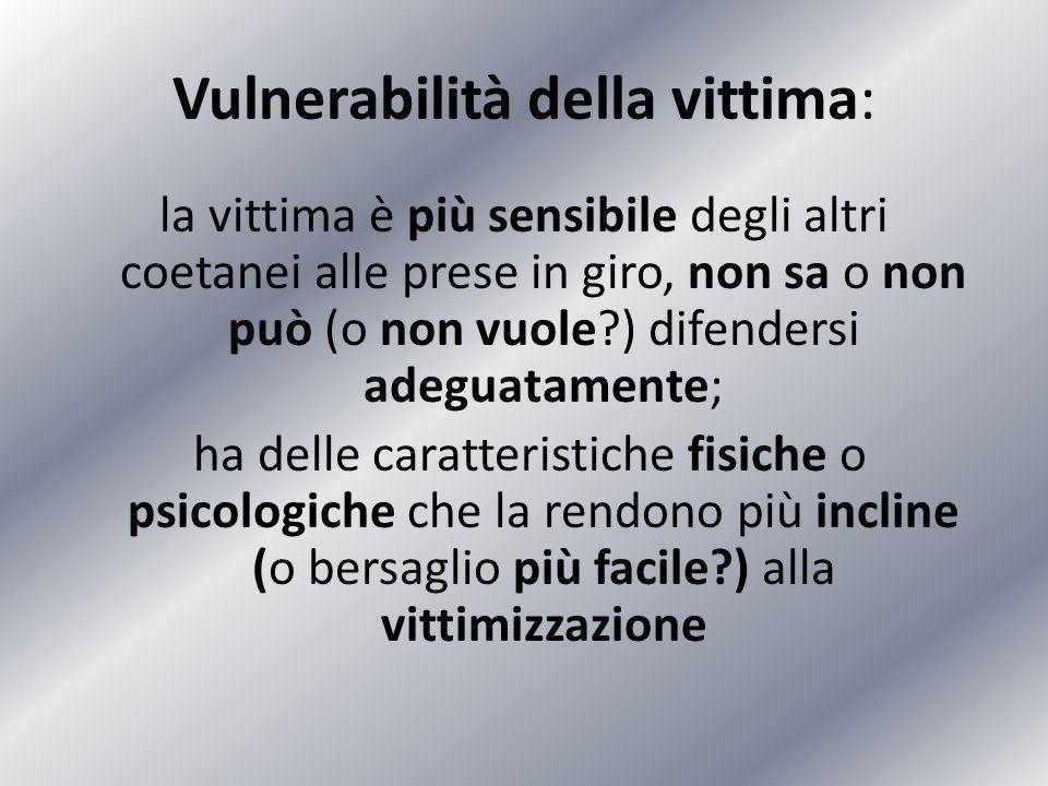 Vulnerabilità della vittima: la vittima è più sensibile degli altri coetanei alle prese in giro, non sa o non può (o non vuole?) difendersi adeguatame
