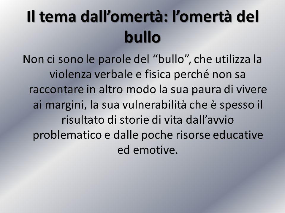 """Il tema dall'omertà: l'omertà del bullo Non ci sono le parole del """"bullo"""", che utilizza la violenza verbale e fisica perché non sa raccontare in altro"""
