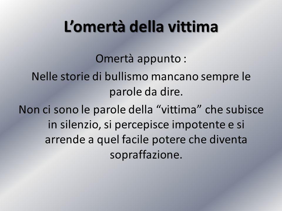 """L'omertà della vittima Omertà appunto : Nelle storie di bullismo mancano sempre le parole da dire. Non ci sono le parole della """"vittima"""" che subisce i"""
