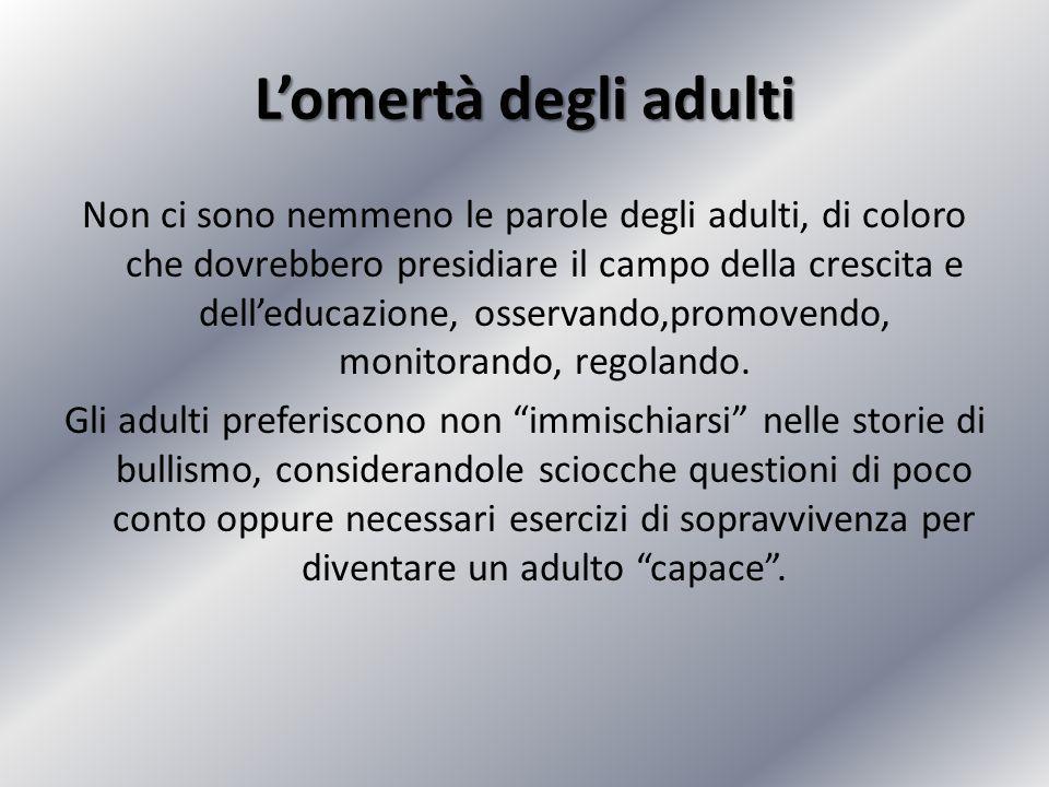 L'omertà degli adulti Non ci sono nemmeno le parole degli adulti, di coloro che dovrebbero presidiare il campo della crescita e dell'educazione, osser