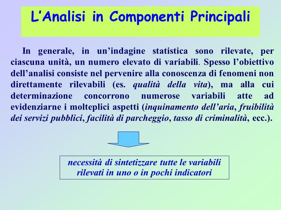 L'Analisi in Componenti Principali In generale, in un'indagine statistica sono rilevate, per ciascuna unità, un numero elevato di variabili. Spesso l'
