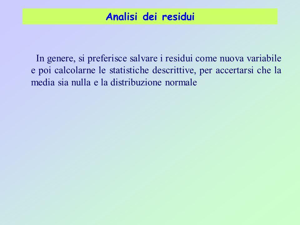 Analisi dei residui In genere, si preferisce salvare i residui come nuova variabile e poi calcolarne le statistiche descrittive, per accertarsi che la media sia nulla e la distribuzione normale