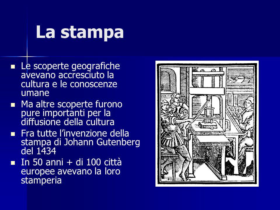 La stampa Le scoperte geografiche avevano accresciuto la cultura e le conoscenze umane Ma altre scoperte furono pure importanti per la diffusione della cultura Fra tutte l'invenzione della stampa di Johann Gutenberg del 1434 In 50 anni + di 100 città europee avevano la loro stamperia