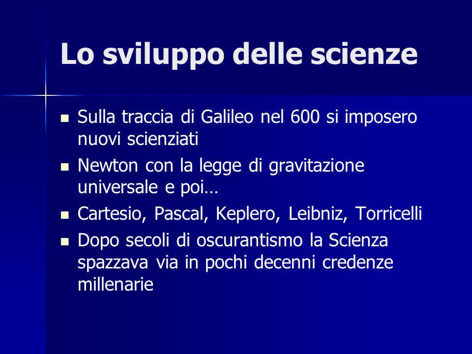 Lo sviluppo delle scienze Sulla traccia di Galileo nel 600 si imposero nuovi scienziati Newton con la legge di gravitazione universale e poi… Cartesio, Pascal, Keplero, Leibniz, Torricelli Dopo secoli di oscurantismo la Scienza spazzava via in pochi decenni credenze millenarie