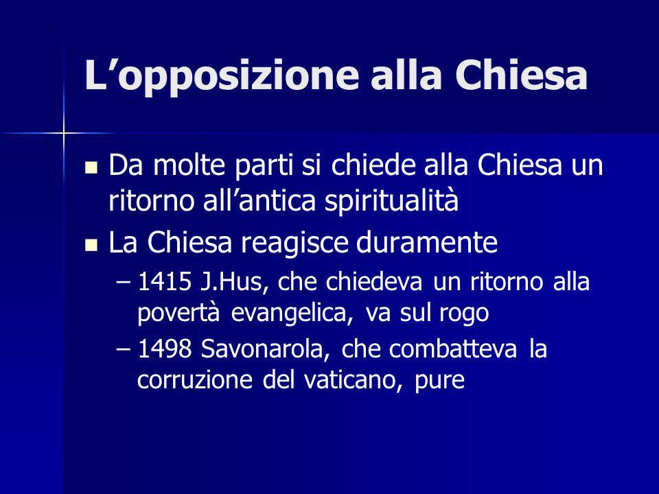 L'opposizione alla Chiesa Da molte parti si chiede alla Chiesa un ritorno all'antica spiritualità La Chiesa reagisce duramente – –1415 J.Hus, che chiedeva un ritorno alla povertà evangelica, va sul rogo – –1498 Savonarola, che combatteva la corruzione del vaticano, pure