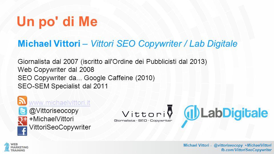 Un po di Me Michael Vittori – Vittori SEO Copywriter / Lab Digitale Giornalista dal 2007 (iscritto all Ordine dei Pubblicisti dal 2013) Web Copywriter dal 2008 SEO Copywriter da...