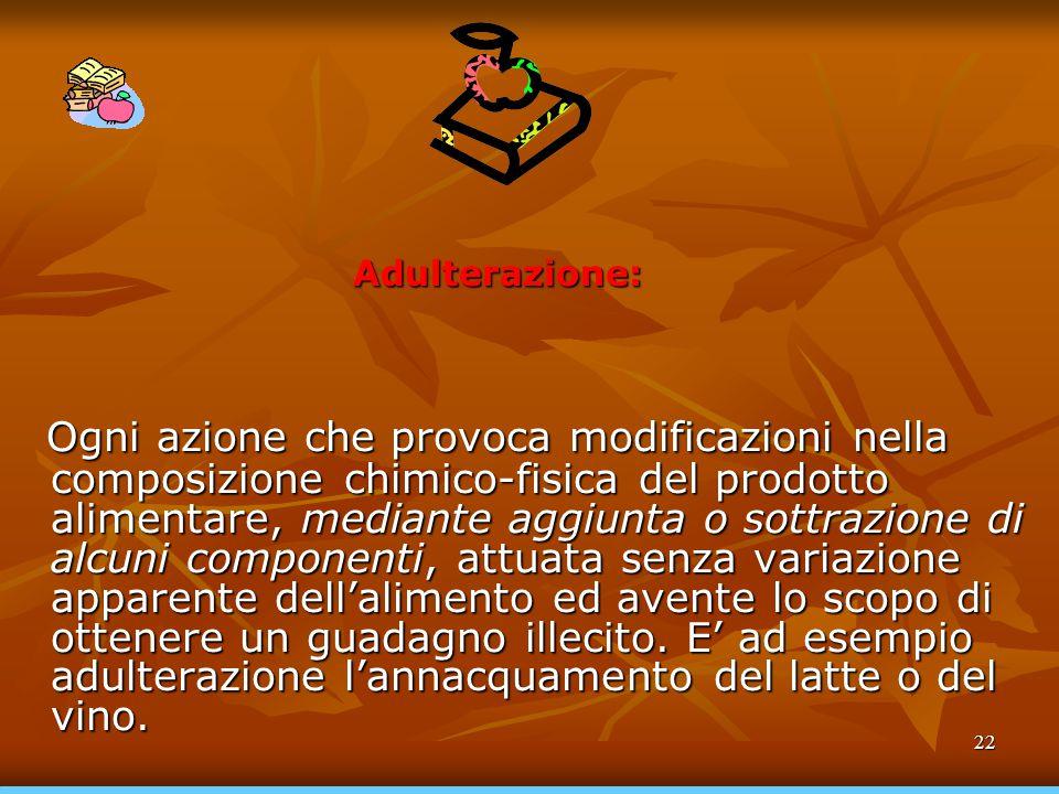 22 Adulterazione: Ogni azione che provoca modificazioni nella composizione chimico-fisica del prodotto alimentare, mediante aggiunta o sottrazione di