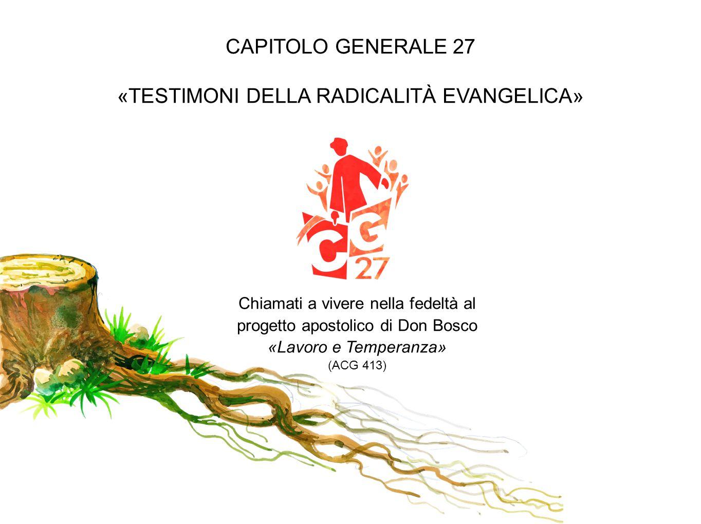 CAPITOLO GENERALE 27 «TESTIMONI DELLA RADICALITÀ EVANGELICA» Chiamati a vivere nella fedeltà al progetto apostolico di Don Bosco «Lavoro e Temperanza»