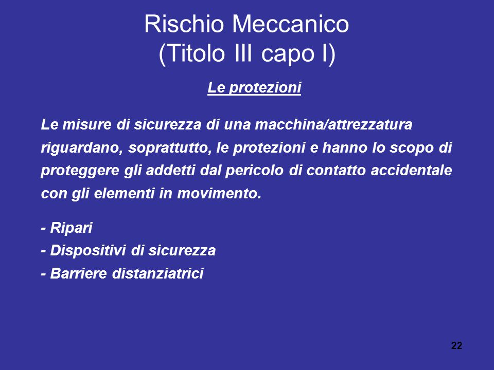 22 Rischio Meccanico (Titolo III capo I) Le protezioni Le misure di sicurezza di una macchina/attrezzatura riguardano, soprattutto, le protezioni e hanno lo scopo di proteggere gli addetti dal pericolo di contatto accidentale con gli elementi in movimento.