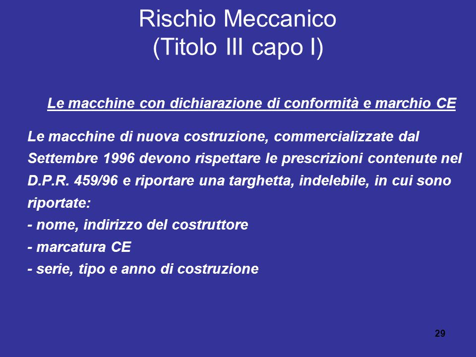 29 Rischio Meccanico (Titolo III capo I) Le macchine con dichiarazione di conformità e marchio CE Le macchine di nuova costruzione, commercializzate dal Settembre 1996 devono rispettare le prescrizioni contenute nel D.P.R.
