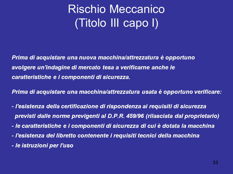 33 Rischio Meccanico (Titolo III capo I) Prima di acquistare una nuova macchina/attrezzatura è opportuno svolgere un indagine di mercato tesa a verificarne anche le caratteristiche e i componenti di sicurezza.