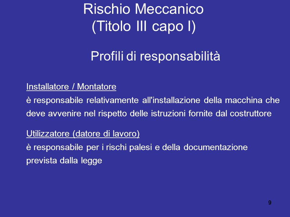 9 Rischio Meccanico (Titolo III capo I) Profili di responsabilità Installatore / Montatore è responsabile relativamente all installazione della macchina che deve avvenire nel rispetto delle istruzioni fornite dal costruttore Utilizzatore (datore di lavoro) è responsabile per i rischi palesi e della documentazione prevista dalla legge