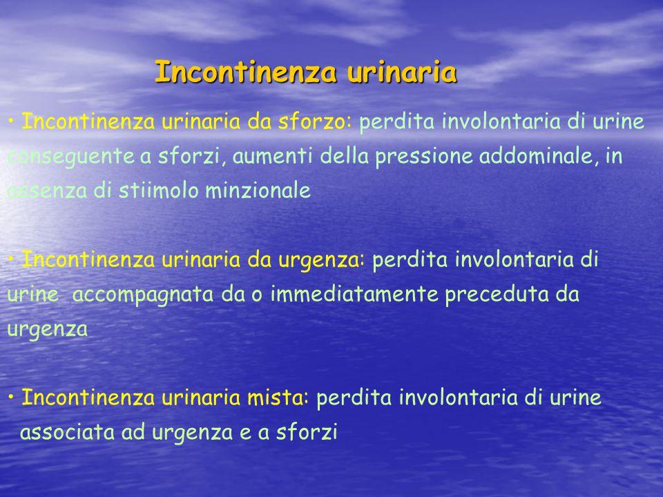 Incontinenza urinaria Incontinenza urinaria Incontinenza urinaria da sforzo: perdita involontaria di urine conseguente a sforzi, aumenti della pressio