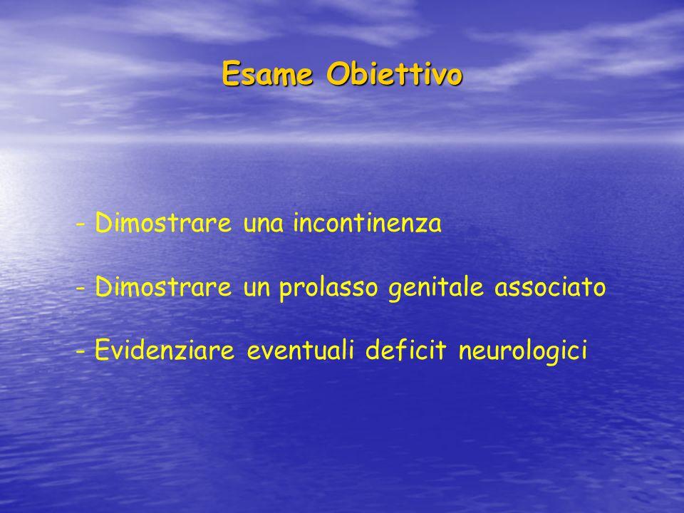 Esame Obiettivo - Dimostrare una incontinenza - Dimostrare un prolasso genitale associato - Evidenziare eventuali deficit neurologici