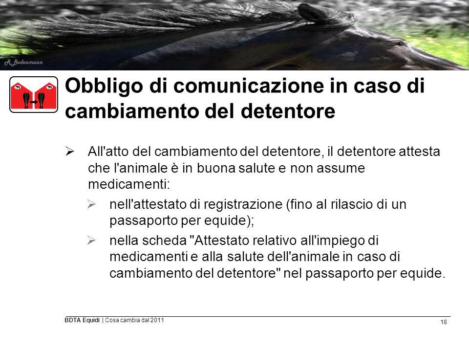 18 BDTA Equidi | Cosa cambia dal 2011 Obbligo di comunicazione in caso di cambiamento del detentore  All'atto del cambiamento del detentore, il deten