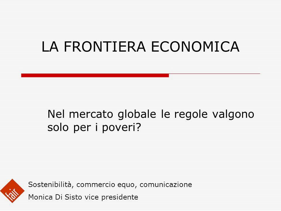 LA FRONTIERA ECONOMICA Nel mercato globale le regole valgono solo per i poveri? Sostenibilità, commercio equo, comunicazione Monica Di Sisto vice pres