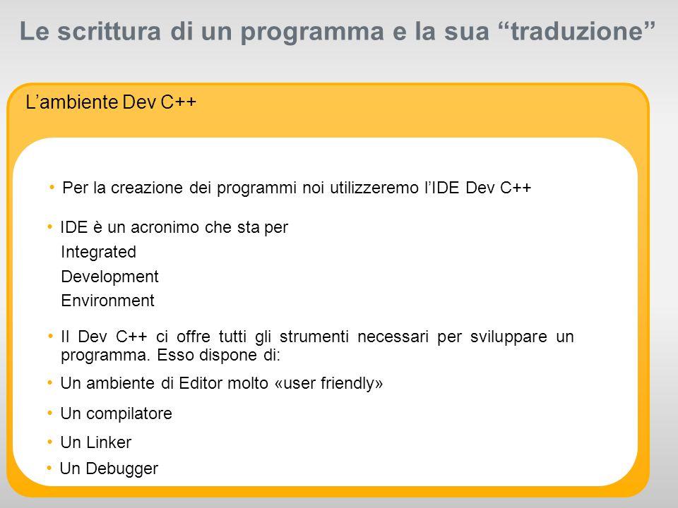 R 255 G 211 B 8 R 255 G 175 B 0 R 127 G 16 B 162 R 163 G 166 B 173 R 104 G 113 B 122 R 234 G 234 B 234 R 175 G 0 B 51 R 0 G 0 B 0 R 255 G 255 B 255 Supporting colors: R 52 G 195 B 51 Primary colors: Le scrittura di un programma e la sua traduzione L'ambiente Dev C++ Per la creazione dei programmi noi utilizzeremo l'IDE Dev C++ Un ambiente di Editor molto «user friendly» IDE è un acronimo che sta per Integrated Development Environment Il Dev C++ ci offre tutti gli strumenti necessari per sviluppare un programma.