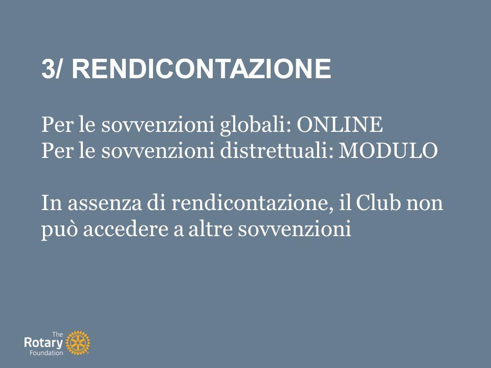 3/ RENDICONTAZIONE Per le sovvenzioni globali: ONLINE Per le sovvenzioni distrettuali: MODULO In assenza di rendicontazione, il Club non può accedere a altre sovvenzioni
