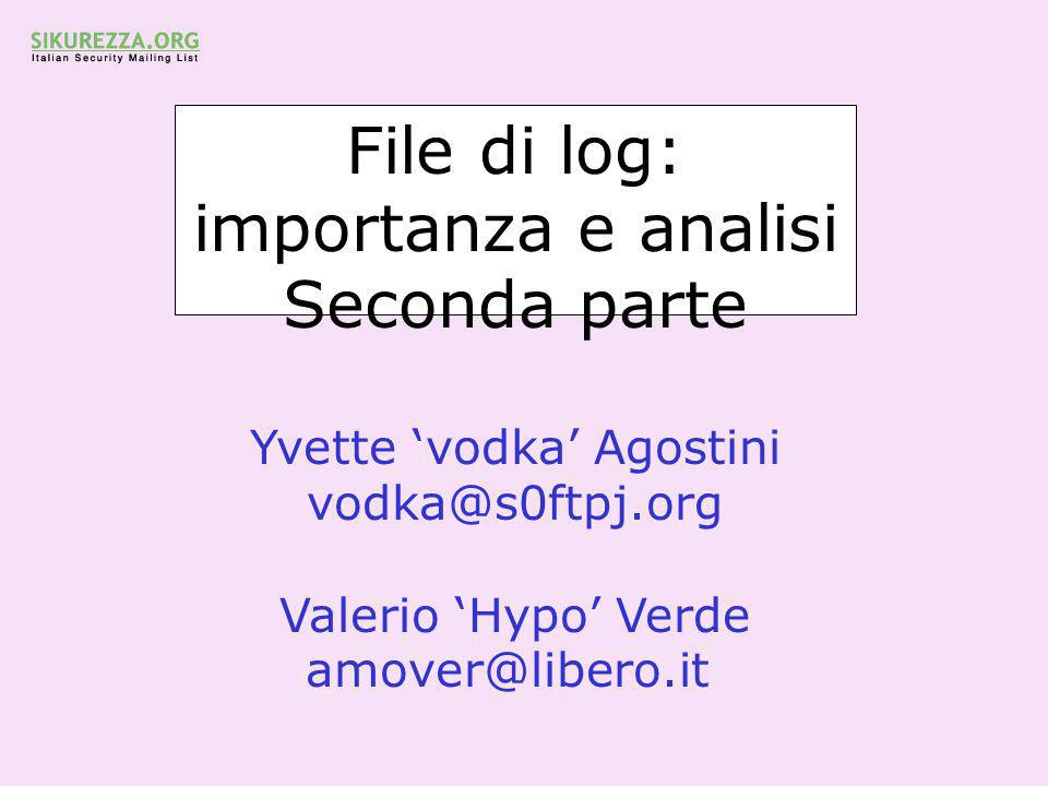 File di log: importanza e analisi Seconda parte Yvette 'vodka' Agostini vodka@s0ftpj.org Valerio 'Hypo' Verde amover@libero.it
