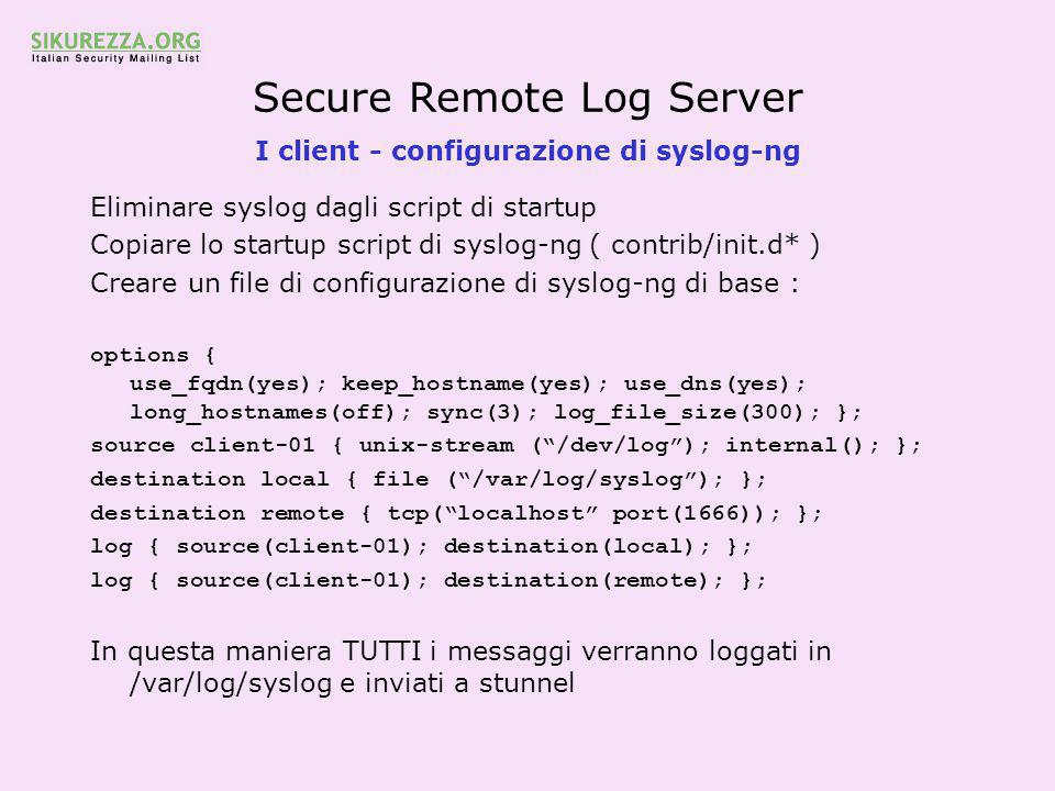 Secure Remote Log Server I client - configurazione di syslog-ng Eliminare syslog dagli script di startup Copiare lo startup script di syslog-ng ( contrib/init.d* ) Creare un file di configurazione di syslog-ng di base : options { use_fqdn(yes); keep_hostname(yes); use_dns(yes); long_hostnames(off); sync(3); log_file_size(300); }; source client-01 { unix-stream ( /dev/log ); internal(); }; destination local { file ( /var/log/syslog ); }; destination remote { tcp( localhost port(1666)); }; log { source(client-01); destination(local); }; log { source(client-01); destination(remote); }; In questa maniera TUTTI i messaggi verranno loggati in /var/log/syslog e inviati a stunnel