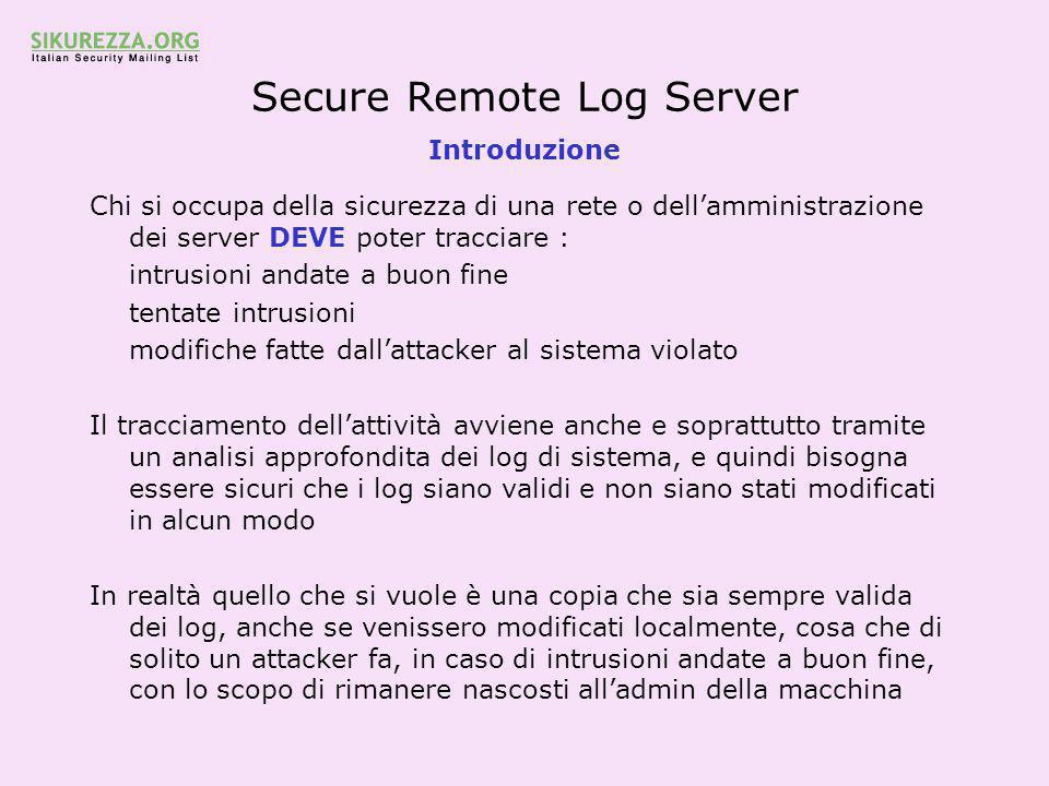 Secure Remote Log Server Il server - configurazione di stunnel Anche per stunnel eseguiamo la configurazione come per i client Sul log server, stunnel gira in server mode, quindi occorrerà generare un certificato per stunnel Editare un file di init ( ad esempio rc.local ) per eseguire al boot stunnel -p /path/del/certificato -d ip.log.server:667 -r ip.log.server:666 Questo comando lancia stunnel in daemon mode, ascoltando connessioni sull'host 127.0.0.1 porta appsrvs e rispedendole all'host ip.log.server porta appsrv in modo non crittografato