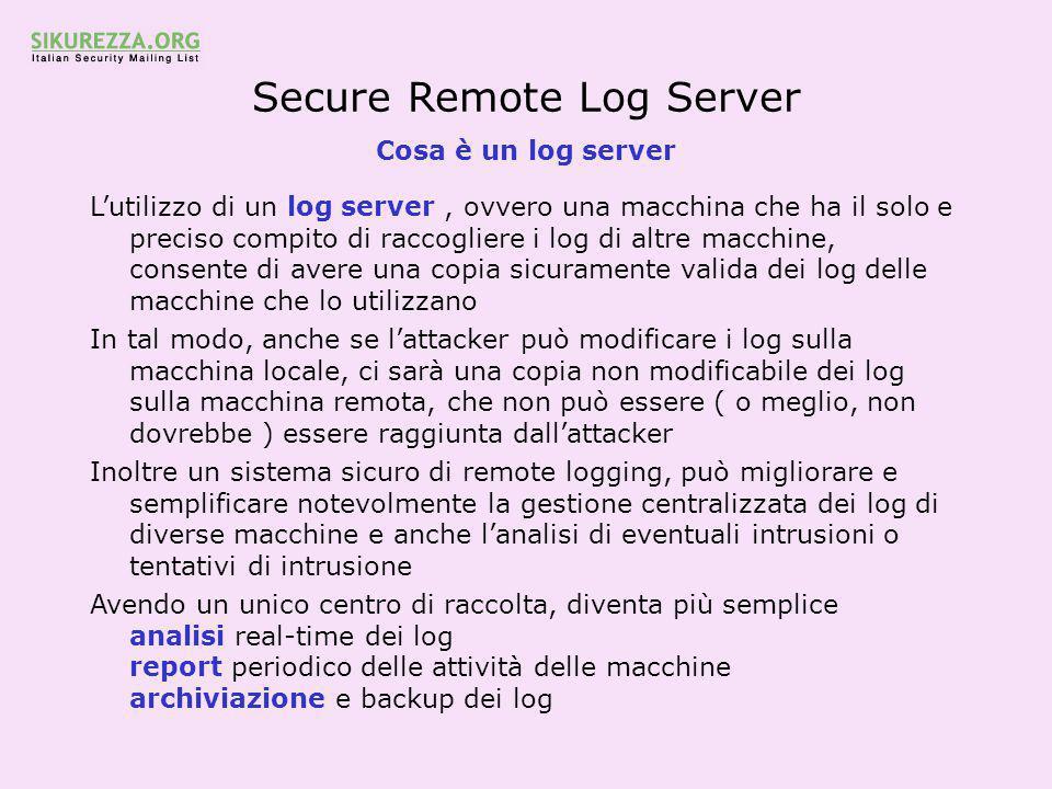 Secure Remote Log Server Cosa è un log server L'utilizzo di un log server, ovvero una macchina che ha il solo e preciso compito di raccogliere i log di altre macchine, consente di avere una copia sicuramente valida dei log delle macchine che lo utilizzano In tal modo, anche se l'attacker può modificare i log sulla macchina locale, ci sarà una copia non modificabile dei log sulla macchina remota, che non può essere ( o meglio, non dovrebbe ) essere raggiunta dall'attacker Inoltre un sistema sicuro di remote logging, può migliorare e semplificare notevolmente la gestione centralizzata dei log di diverse macchine e anche l'analisi di eventuali intrusioni o tentativi di intrusione Avendo un unico centro di raccolta, diventa più semplice analisi real-time dei log report periodico delle attività delle macchine archiviazione e backup dei log