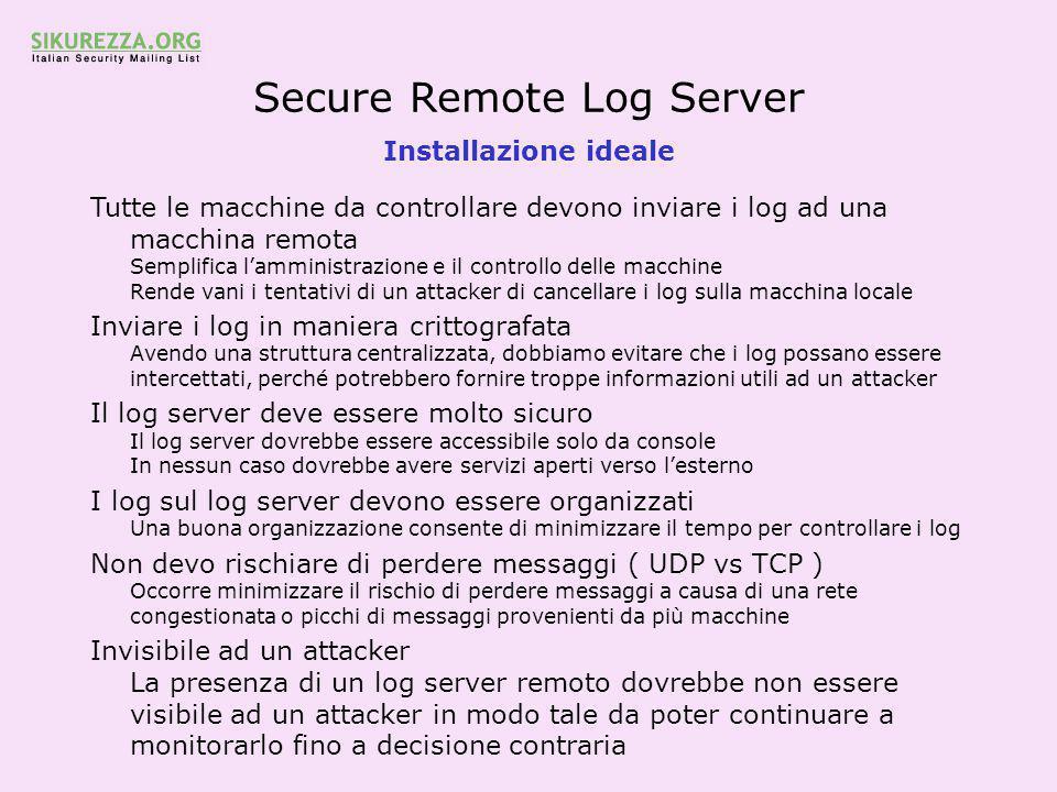 Secure Remote Log Server Installazione ideale Tutte le macchine da controllare devono inviare i log ad una macchina remota Semplifica l'amministrazione e il controllo delle macchine Rende vani i tentativi di un attacker di cancellare i log sulla macchina locale Inviare i log in maniera crittografata Avendo una struttura centralizzata, dobbiamo evitare che i log possano essere intercettati, perché potrebbero fornire troppe informazioni utili ad un attacker Il log server deve essere molto sicuro Il log server dovrebbe essere accessibile solo da console In nessun caso dovrebbe avere servizi aperti verso l'esterno I log sul log server devono essere organizzati Una buona organizzazione consente di minimizzare il tempo per controllare i log Non devo rischiare di perdere messaggi ( UDP vs TCP ) Occorre minimizzare il rischio di perdere messaggi a causa di una rete congestionata o picchi di messaggi provenienti da più macchine Invisibile ad un attacker La presenza di un log server remoto dovrebbe non essere visibile ad un attacker in modo tale da poter continuare a monitorarlo fino a decisione contraria
