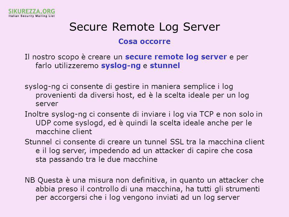 Secure Remote Log Server I client - libol Prepariamo la macchina client generica Effettuare il download delle libol necessarie a syslog-ng http://www.balabit.hu/en/downloads/syslog-ng/downloads/ Estrarre l'archivio, compilare e installare le libol eseguendo./configure && make && make install In alternativa è possibile non installare le libol, compilandole solamente e specificando in fase di configure del syslog-ng il parametro --with-libol=/path/to/libol