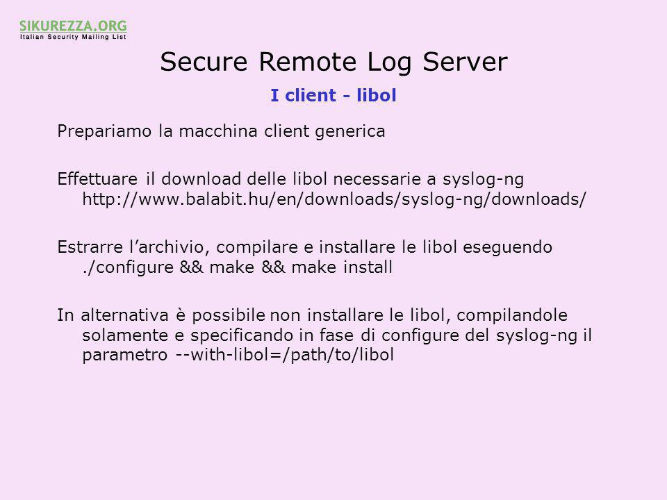 Secure Remote Log Server I client - libol Prepariamo la macchina client generica Effettuare il download delle libol necessarie a syslog-ng http://www.balabit.hu/en/downloads/syslog-ng/downloads/ Estrarre l'archivio, compilare e installare le libol eseguendo./configure && make && make install In alternativa è possibile non installare le libol, compilandole solamente e specificando in fase di configure del syslog-ng il parametro --with-libol=/path/to/libol