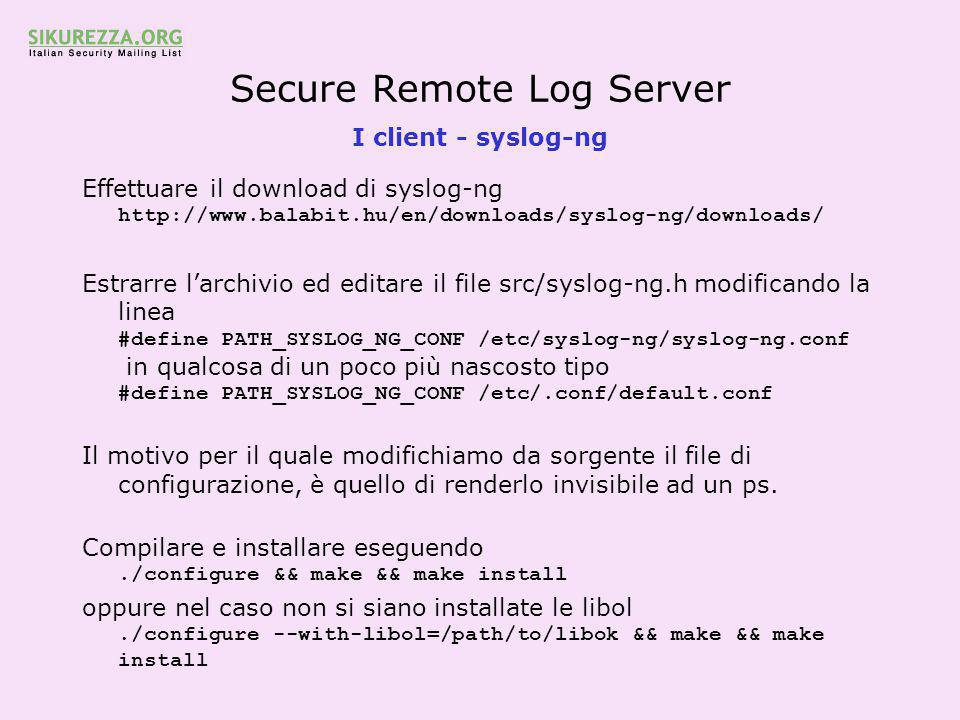 Secure Remote Log Server I client - syslog-ng Effettuare il download di syslog-ng http://www.balabit.hu/en/downloads/syslog-ng/downloads/ Estrarre l'archivio ed editare il file src/syslog-ng.h modificando la linea #define PATH_SYSLOG_NG_CONF /etc/syslog-ng/syslog-ng.conf in qualcosa di un poco più nascosto tipo #define PATH_SYSLOG_NG_CONF /etc/.conf/default.conf Il motivo per il quale modifichiamo da sorgente il file di configurazione, è quello di renderlo invisibile ad un ps.