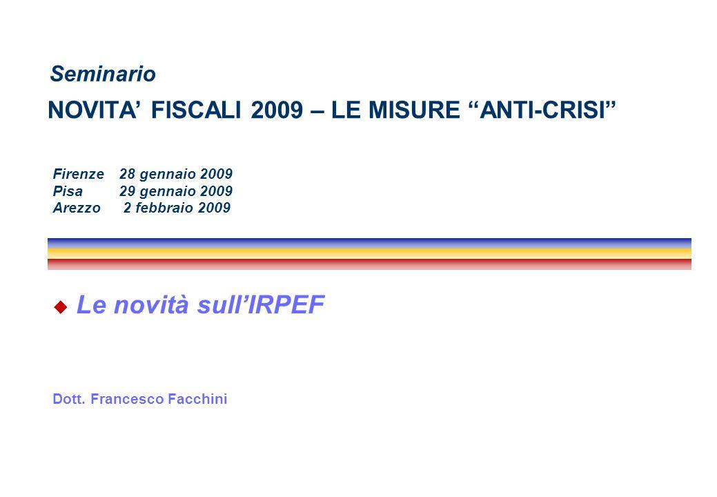 """NOVITA' FISCALI 2009 – LE MISURE """"ANTI-CRISI""""  Le novità sull'IRPEF Dott. Francesco Facchini Seminario Firenze 28 gennaio 2009 Pisa 29 gennaio 2009 A"""