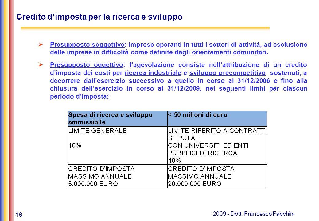 16 2009 - Dott. Francesco Facchini Credito d'imposta per la ricerca e sviluppo  Presupposto soggettivo: imprese operanti in tutti i settori di attivi