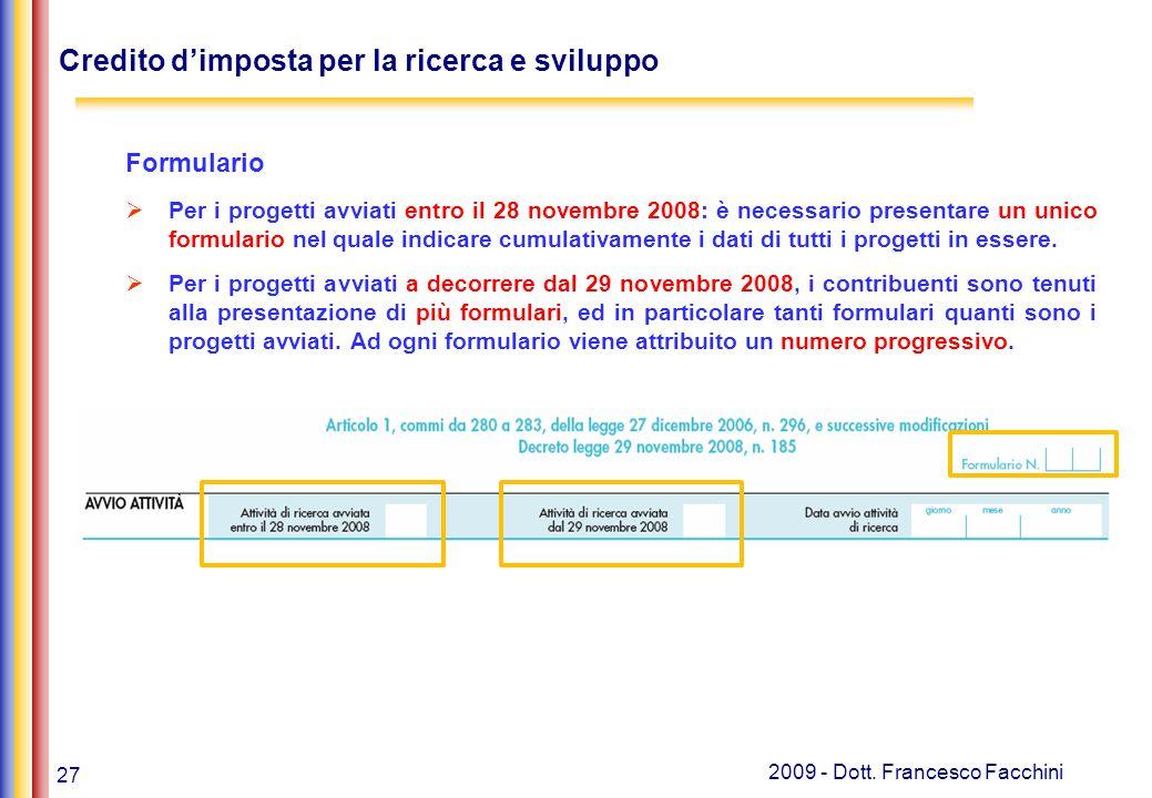 27 2009 - Dott. Francesco Facchini Credito d'imposta per la ricerca e sviluppo Formulario  Per i progetti avviati entro il 28 novembre 2008: è necess
