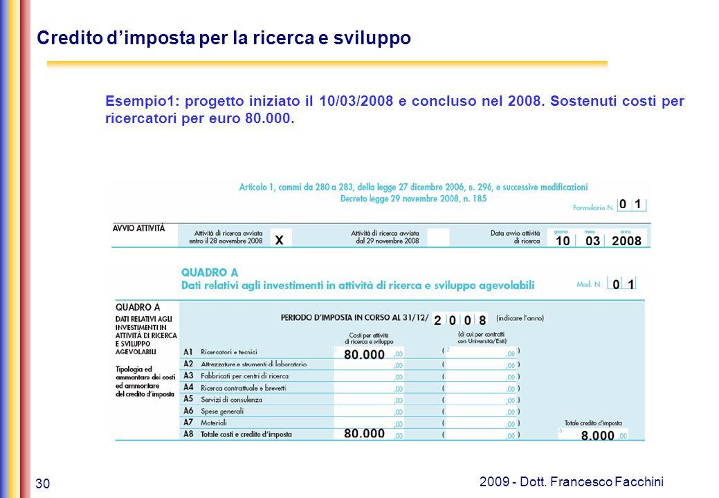 30 2009 - Dott. Francesco Facchini Credito d'imposta per la ricerca e sviluppo Esempio1: progetto iniziato il 10/03/2008 e concluso nel 2008. Sostenut