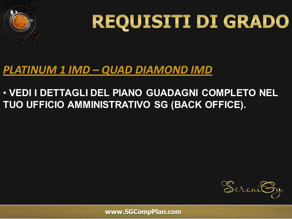 www.SGCompPlan.com PLATINUM 1 IMD – QUAD DIAMOND IMD VEDI I DETTAGLI DEL PIANO GUADAGNI COMPLETO NEL TUO UFFICIO AMMINISTRATIVO SG (BACK OFFICE).