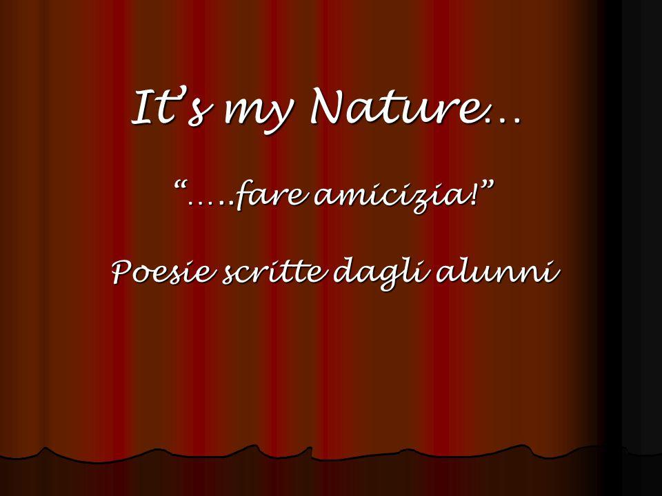 It's my Nature… …..fare amicizia! Poesie scritte dagli alunni