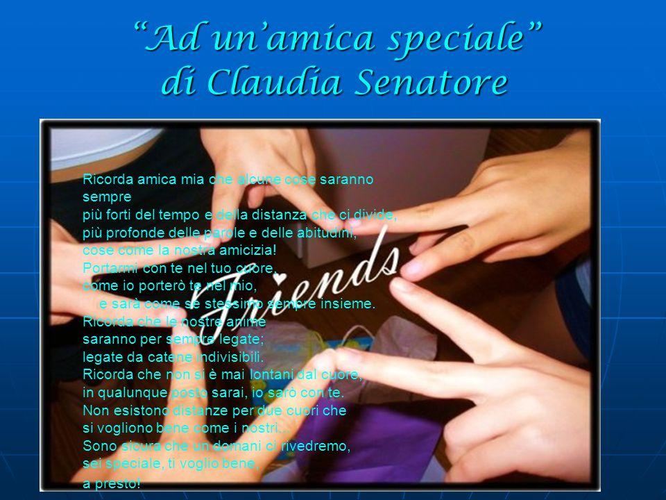 Ad un'amica speciale di Claudia Senatore Ricorda amica mia che alcune cose saranno sempre più forti del tempo e della distanza che ci divide, più profonde delle parole e delle abitudini, cose come la nostra amicizia.