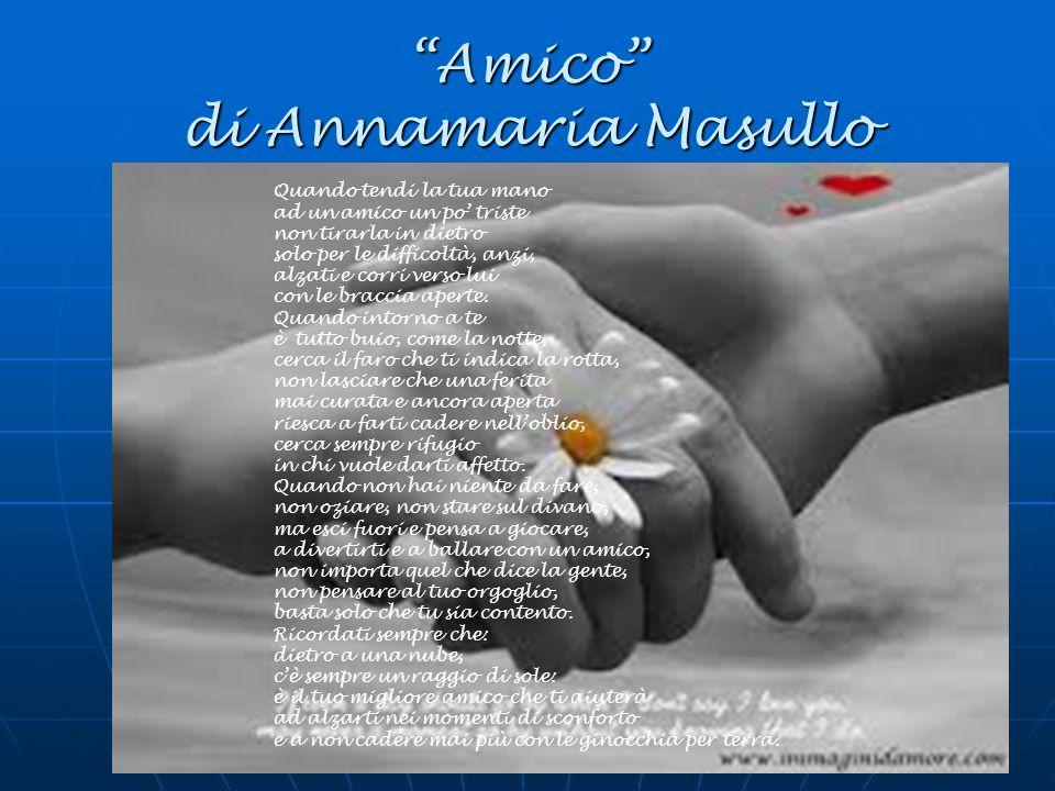 Amico di Annamaria Masullo Quando tendi la tua mano ad un amico un po' triste non tirarla in dietro solo per le difficoltà, anzi, alzati e corri verso lui con le braccia aperte.
