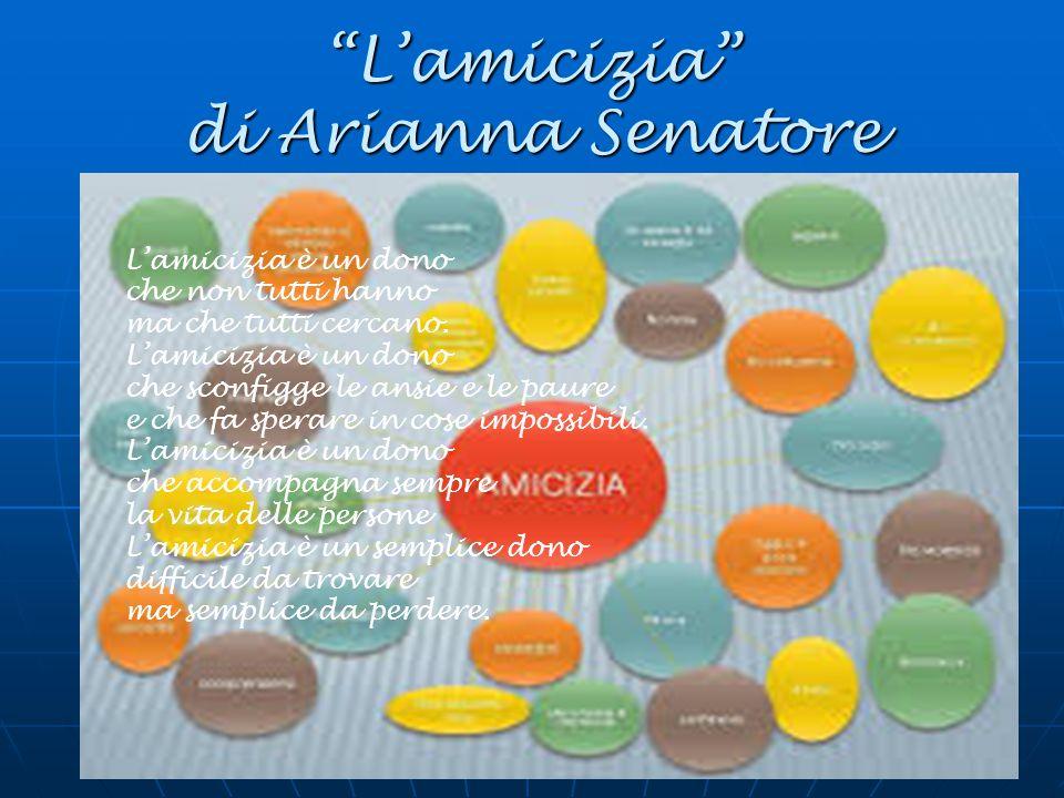 """""""L'amicizia"""" di Arianna Senatore L'amicizia è un dono che non tutti hanno ma che tutti cercano. L'amicizia è un dono che sconfigge le ansie e le paure"""