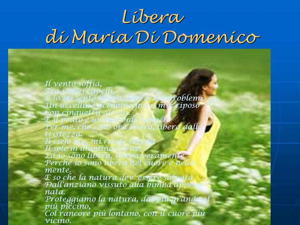 Libera di Maria Di Domenico Il vento soffia, Tra i miei capelli, E io mi sento libera, libera dai problemi. Un uccellino accompagna il mio riposo Con