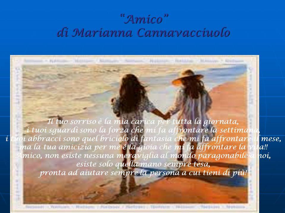 Amico di Marianna Cannavacciuolo Il tuo sorriso è la mia carica per tutta la giornata, i tuoi sguardi sono la forza che mi fa affrontare la settimana, i tuoi abbracci sono quel briciolo di fantasia che mi fa affrontare il mese, ma la tua amicizia per me è la gioia che mi fa affrontare la vita!.