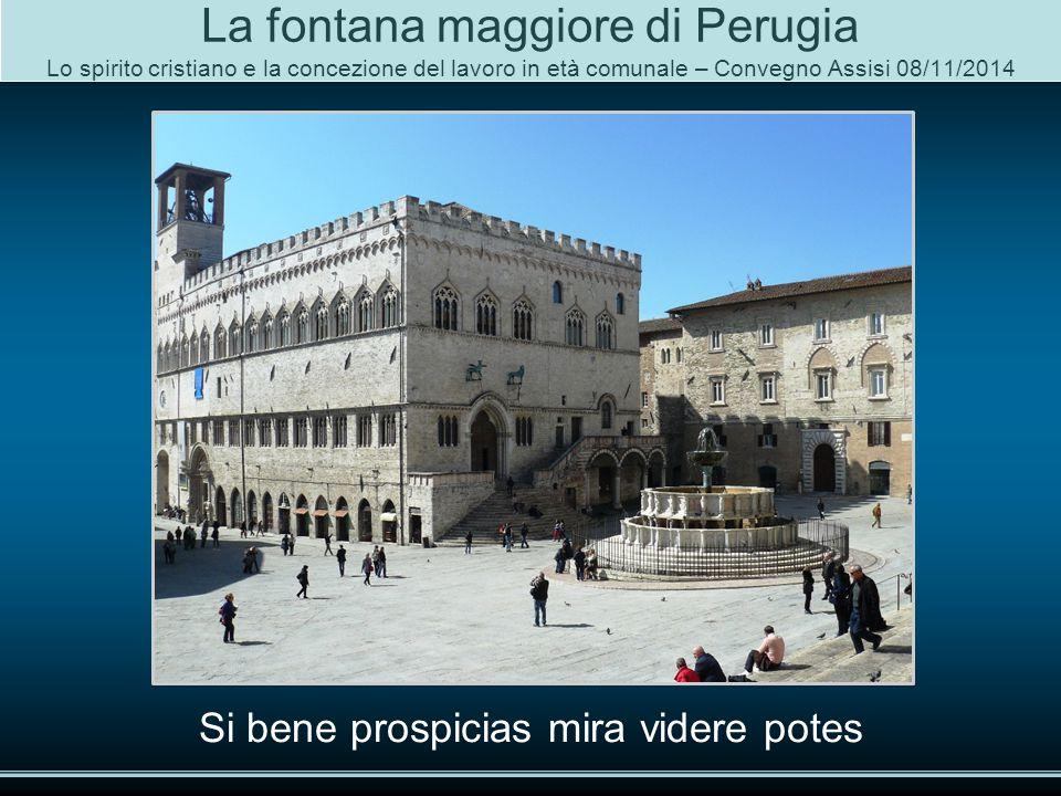 La fontana maggiore di Perugia Lo spirito cristiano e la concezione del lavoro in età comunale – Convegno Assisi 08/11/2014 Si bene prospicias mira videre potes