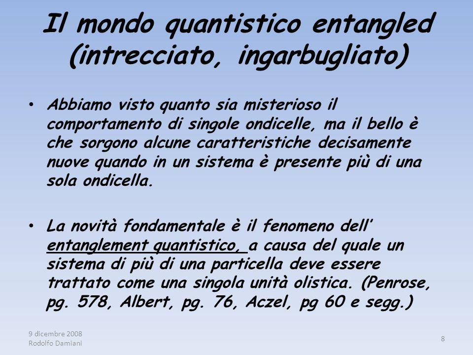 9 dicembre 2008 Rodolfo Damiani 8 Il mondo quantistico entangled (intrecciato, ingarbugliato) Abbiamo visto quanto sia misterioso il comportamento di singole ondicelle, ma il bello è che sorgono alcune caratteristiche decisamente nuove quando in un sistema è presente più di una sola ondicella.