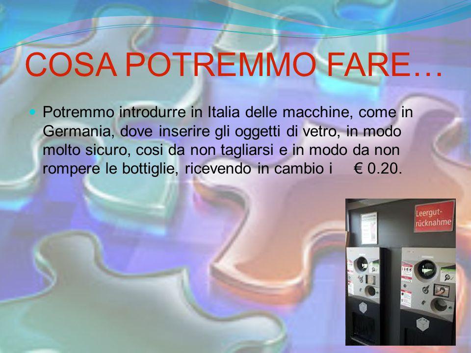 COSA POTREMMO FARE… Potremmo introdurre in Italia delle macchine, come in Germania, dove inserire gli oggetti di vetro, in modo molto sicuro, cosi da non tagliarsi e in modo da non rompere le bottiglie, ricevendo in cambio i € 0.20.
