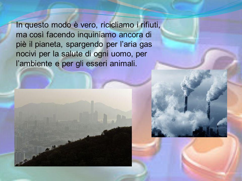 In questo modo è vero, ricicliamo i rifiuti, ma così facendo inquiniamo ancora di piè il pianeta, spargendo per l'aria gas nocivi per la salute di ogni uomo, per l'ambiente e per gli esseri animali.
