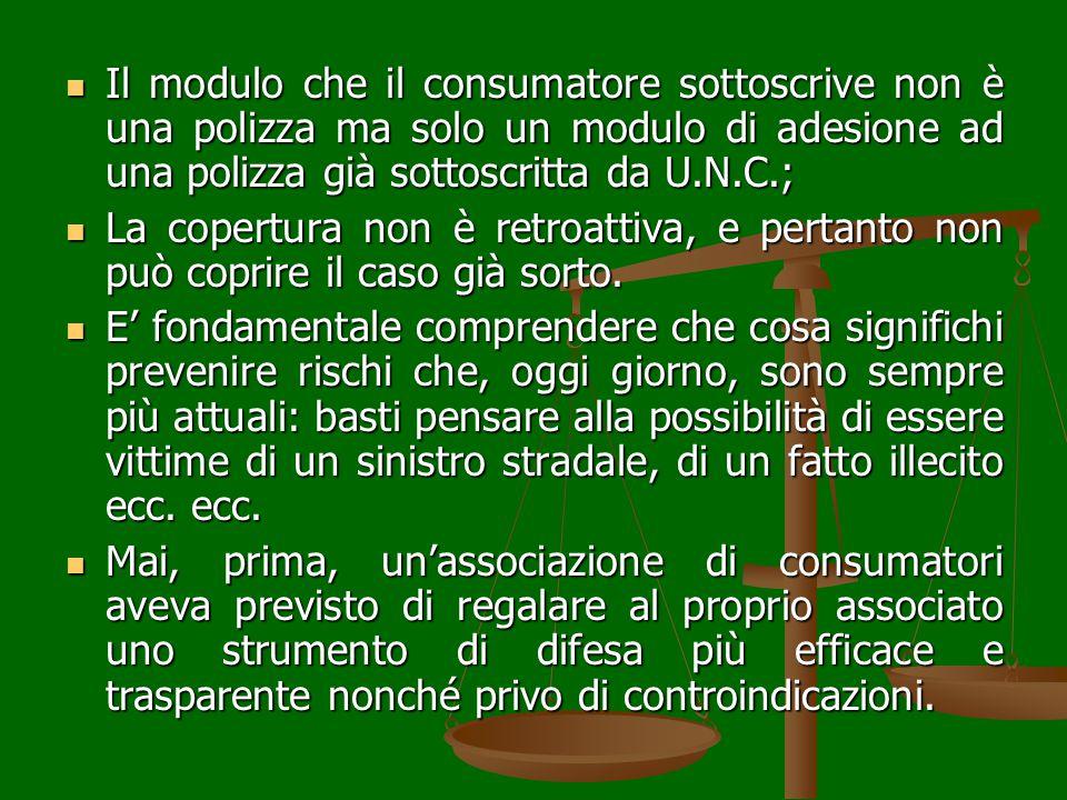 Il modulo che il consumatore sottoscrive non è una polizza ma solo un modulo di adesione ad una polizza già sottoscritta da U.N.C.; Il modulo che il consumatore sottoscrive non è una polizza ma solo un modulo di adesione ad una polizza già sottoscritta da U.N.C.; La copertura non è retroattiva, e pertanto non può coprire il caso già sorto.