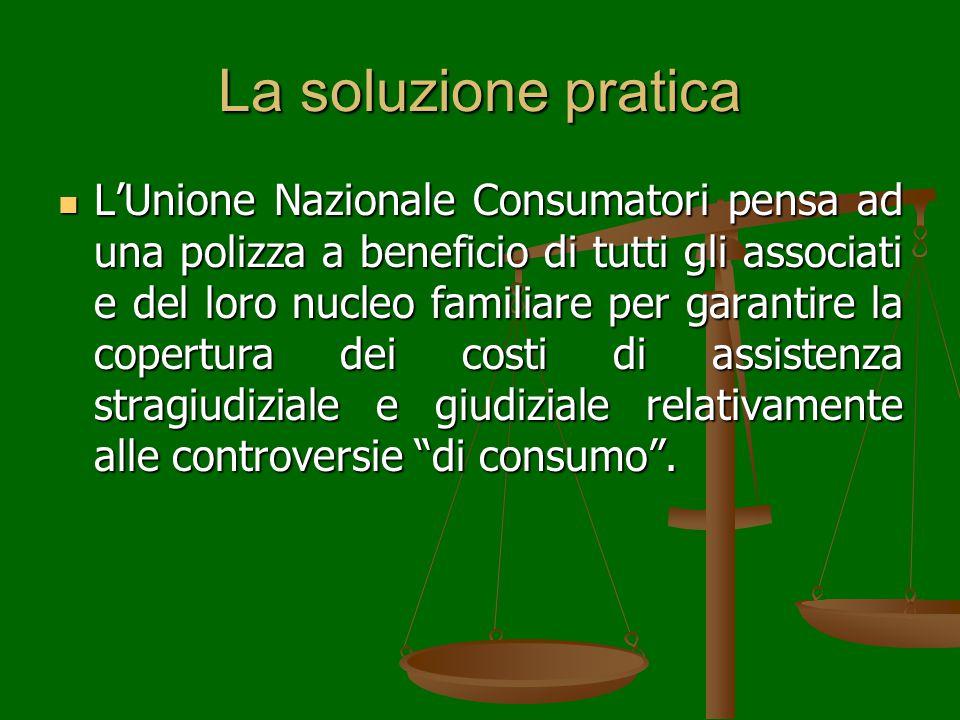 La soluzione pratica L'Unione Nazionale Consumatori pensa ad una polizza a beneficio di tutti gli associati e del loro nucleo familiare per garantire la copertura dei costi di assistenza stragiudiziale e giudiziale relativamente alle controversie di consumo .
